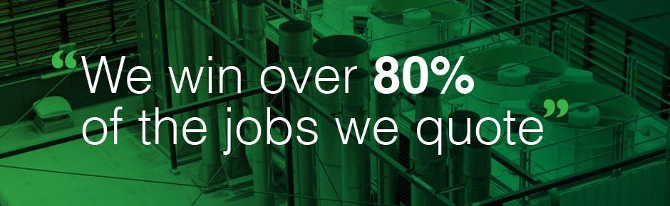We win over 80% of the jobs we quote.