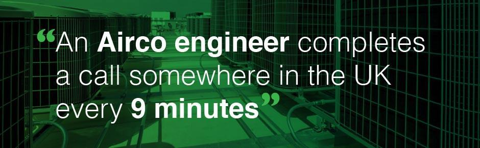 An Airco engineer completes a call somewhere in the UK every 9 minutes