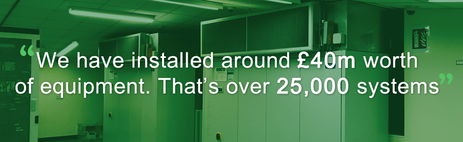We have installed around £40m worth of equipment. That's over 25,000 systems!