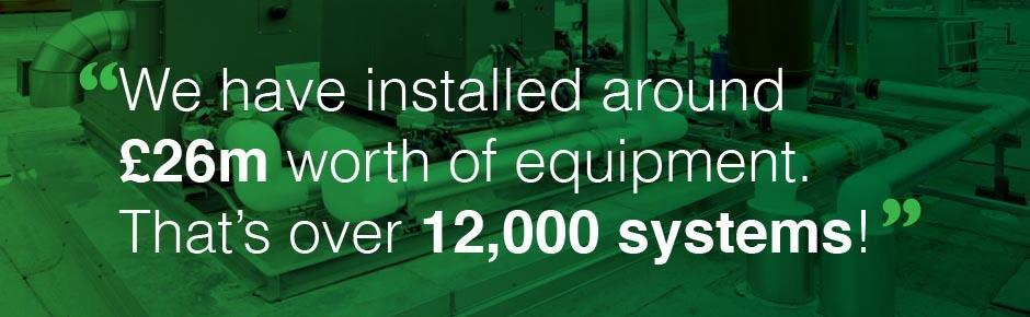 We have installed around £26m worth of equipment. That's over 12,000 systems!